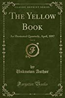 The Yellow Book, Vol. 13: An Illustrated Quarterly, April, 1897 (Classic Reprint)