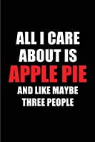 All I Care About is Apple Pie and Like Maybe Three People: Blank Lined 6x9 Apple Pie Passion and Hobby Journal/Notebooks for passionate people or as Gift for the ones who eat, sleep and live it forever.