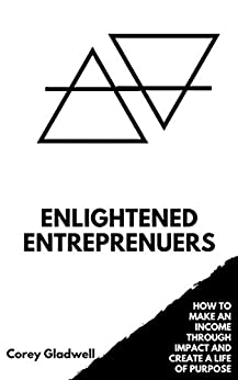 Enlightened Entrepreneurs: How to Make an Income Through Impact and Create a Life of Purpose by [Gladwell, Corey]