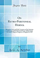 On Retro-Peritoneal Hernia: Being the 'arris and Gale' Lectures on 'the Anatomy and Surgery of the Peritoneal Fossæ', Delivered at the Royal College of Surgeons of England in 1897 (Classic Reprint)
