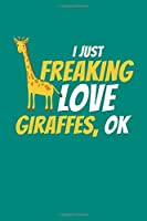 I Just Freaking Love Giraffes Ok: Giraffe Notebook Giraffes Journal Animals Lovers Birthday Present Gift