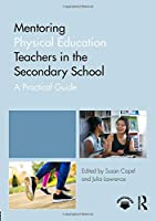 Mentoring Physical Education Teachers in the Secondary School: A Practical Guide (Mentoring Trainee and Newly Qualified Teachers)