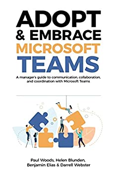 [Woods, Paul, Blunden, Helen, Elias, Benjamin, Webster, Darrell]のAdopt & Embrace Microsoft Teams: A manager's guide to communication, collaboration and coordination with Microsoft Teams (English Edition)