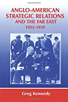 Anglo-American Strategic Relations and the Far East, 1933-1939 (Strategy and History)
