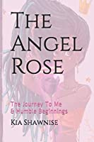 The Angel Rose: The Journey To Me & Humble Beginnings (Volume)