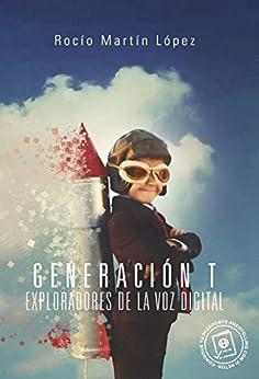Generación T, exploradores de la voz digital: Manual gamificado de comunicación y ejercicios prácticos para hablar en público. (Spanish Edition) by [Martin Lopez, Rocio]