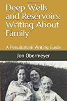 Deep Wells and Reservoirs: Writing About Family: A Penultimate Writing Guide