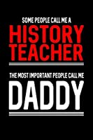 Some People Call Me a History Teacher the Most Important People Call Me Daddy: Father's Day Gift Journal for Teachers