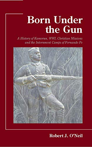 Born Under the Gun: A History of Kamerun, WWI, Christian Missions and the Internment Camps of Fernando Po (English Edition)