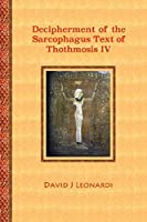 Decipherment of the Sarcophagus Text of Thothmosis IV: A Newly Proposed Decipherment and Re-translation of the Egyptian Hieroglyphic Text Appearing on the Sarcophagus of Thothmosis IV