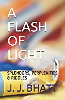 A FLASH OF LIGHT: SPLENDORS, PERPLEXITIES  & RIDDLES