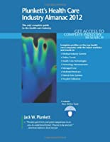 Plunkett's Health Care Industry Almanac 2012: Health Care Industry Market Research, Statistics, Trends & Leading Companies