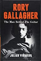 Rory Gallagher: The Man Behind The Guitar