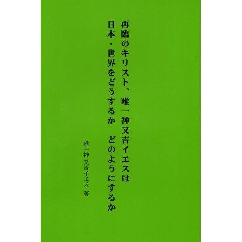 再臨のキリスト、唯一神又吉イエスは日本・世界をどうするか、どのようにするか
