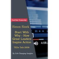 Simon Sinek - How Great Leaders Inspire Action - TEDx Talk 2009: YouTube Video Transcript (Life-Changing-Insights Book 12) (English Edition)