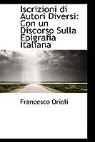Iscrizioni Di Autori Diversi: Con Un Discorso Sulla Epigrafia Italiana
