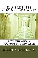 Il a Brise Les Chaines de Ma Vie: Rites, Initiations, Pouvoirs Et Délivrance