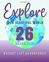 26 Years Old - Bucket List Adventures - Explore Our Beautiful World: 26 Years Old Alternative Card Gift - Journal & Notebook Planner - Big Adventures Log Book - Including Travel Bucket List with Prompts