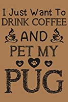 """I just want to drink coffee and pet my pug: pug and coffee  lovers notebook journal or dairy 