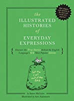 The Illustrated Histories of Everyday Expressions: Discover the True Stories Behind the English Language's 64 Most Popular Idioms