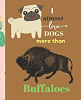 I Almost Love Dogs More than Buffaloes: Composition Notebook Wide College Ruled Lined Paper Journal Card / Notebook Dog Gift For Women Kids Girls Men Dad People Mom School Dog Lovers. ( Perfect alternative to Standard cards ) Dog Animal Remembrance Gift