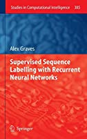Supervised Sequence Labelling with Recurrent Neural Networks (Studies in Computational Intelligence)