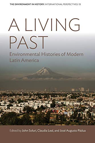 Download A Living Past: Environmental Histories of Modern Latin America (Environment in History: International Perspectives) 1789205131