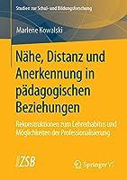 Naehe, Distanz und Anerkennung in paedagogischen Beziehungen: Rekonstruktionen zum Lehrerhabitus und Moeglichkeiten der Professionalisierung (Studien zur Schul- und Bildungsforschung)