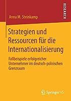 Strategien und Ressourcen fuer die Internationalisierung: Fallbeispiele erfolgreicher Unternehmer im deutsch-polnischen Grenzraum
