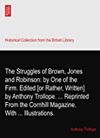 The Struggles of Brown, Jones and Robinson: by One of the Firm. Edited [or Rather, Written] by Anthony Trollope. ... Reprinted From the Cornhill Magazine.? With ... Illustrations.