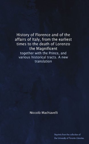 Download History of Florence and of the affairs of Italy, from the earliest times to the death of Lorenzo the Magnificent: together with the Prince, and various historical tracts. A new translation B005HIJDWQ