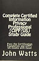 Complete Certified Information Privacy Professional Cipp/Us: Pass the Certification Foundation and Cipp/Us Exams With Ease!