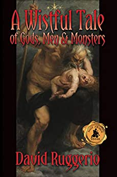 A Wistful Tale of Gods, Men and Monsters by [Ruggerio, David]
