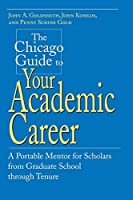 The Chicago Guide to Your Academic Career: A Portable Mentor for Scholars from Graduate School Through Tenure (Chicago Guides to Academic Life)