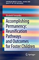 Accomplishing Permanency: Reunification Pathways and Outcomes for Foster Children: Reunification Pathways and Outcomes for Foster Children (Springer Briefs in Well-Being and Quality of Life Research) (SpringerBriefs in Well-Being and Quality of Life Research)