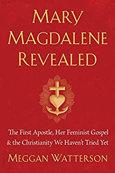 Mary Magdalene Revealed: The First Apostle, Her Feminist Gospel & the Christianity We Haven't Tried Yet by [Watterson, Meggan]