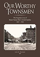 Our Worthy Townsmen: The Forgotten Lives of Mount Vernon Ohio's Jewish Families  1847 - 1920