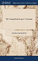The Young Book-Keeper's Assistant: Shewing Him, in the Most Plain and Easy Manner, the Italian Way of Stating Debtor and Creditor: To Which Is Annexed, a Synopsis or Compendium of the Whole Art of Stating Debtor and Creditor, 8ed