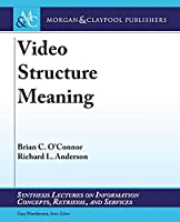 Video Structure Meaning (Synthesis Lectures on Information Concepts, Retrieval, and Services)