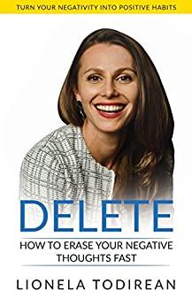 DELETE: How to erase your negative thoughts fast by [Todirean, Lionela]