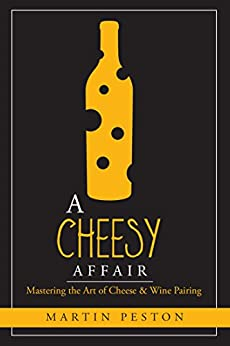 A Cheesy Affair: Mastering the Art of Cheese & Wine Pairing by [Peston, Martin]