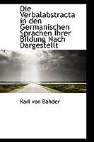 Die Verbalabstracta in Den Germanischen Sprachen Ihrer Bildung Nach Dargestellt