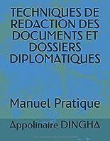 TECHNIQUES DE REDACTION DES DOCUMENTS ET DOSSIERS DIPLOMATIQUES: Manuel Pratique