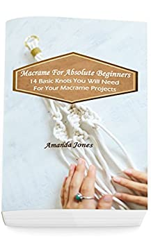 Macrame For Absolute Beginners: 14 Basic Knots You Will Need For Your Macrame Projects: (Step-by-Step Pictures) by [Jones, Amanda]