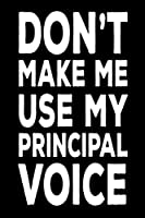 Don't Make Me Use My Principal Voice: Funny Back to School Work Notebook for Principals