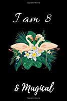 Flamingo Journal I am 8 & Magical!: with MORE Flamingo INSIDE, space for writing and drawing, and positive sayings! A Flamingo Journal Notebook for ... Girls / 8 Year Old Birthday Gift for Girls!
