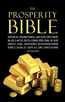 The Prosperity Bible: The Greatest Writings of All Time on the Secrets to Wealth and Prosperity by [Wattles, Wallace D., Hill, Napoleon, Allen, James, Barnum, P. T., Franklin, Benjamin, Haanel, Charles F., Collier, Robert, Shinn, Florence Scovel, Hubbard, Elbert, Conwell, Russell H., Fillmore, Charles, Trine, Ralph Waldo, Atkinson, William Walker, Sears, F. W., Marden, Orson Swett, Fox, Emmett, Tzu, Lao, Tzu, Sun, Gibran, Kahlil, Goddard, Neville, Machiavelli, Niccolò, Murphy, Joseph, Musashi, Miyamoto]
