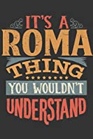 Its A Roma Thing You Wouldnt Understand: Roma Diary Planner Notebook Journal 6x9 Personalized Customized Gift For Someones Surname Or First Name is Roma