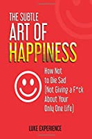 The Subtle Art of Happiness: How Not to Die Sad (Not Giving a F*ck About Your Only One Life)