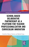 School-Based Deliberative Partnership as a Platform for Teacher Professionalization and Curriculum Innovation (Routledge Research in Teacher Education)
